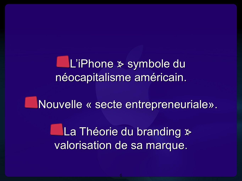 6 L'iPhone symbole du néocapitalisme américain. Nouvelle « secte entrepreneuriale». La Théorie du branding valorisation de sa marque. L'iPhone symbole