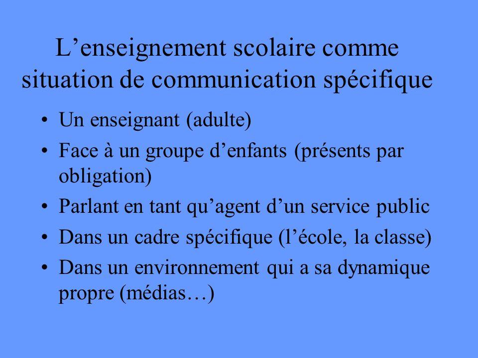 L'enseignement scolaire comme situation de communication spécifique •Un enseignant (adulte) •Face à un groupe d'enfants (présents par obligation) •Parlant en tant qu'agent d'un service public •Dans un cadre spécifique (l'école, la classe) •Dans un environnement qui a sa dynamique propre (médias…)