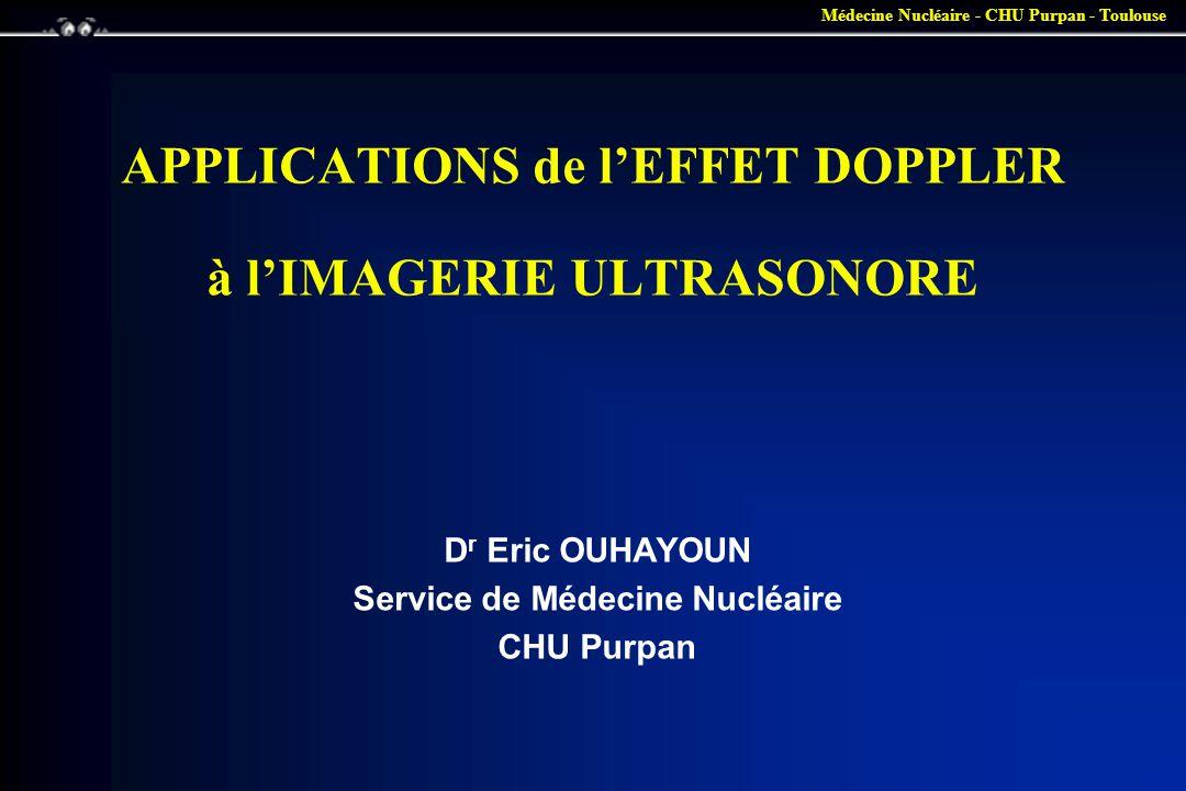 Médecine Nucléaire - CHU Purpan - Toulouse Effet doppler •Variation de la fréquence d une onde lors d un mouvement relatif entre l émetteur et le récepteur –Récepteur immobile - émetteur mobile : –cas du train ou de la voiture de police (son).
