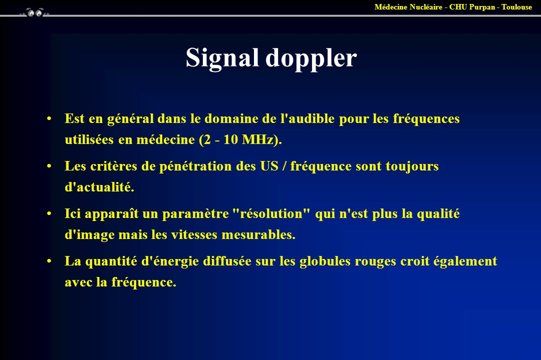 Médecine Nucléaire - CHU Purpan - Toulouse Types de Doppler •CONTINU : un cristal émet en permanence une onde US, au autre reçoit cette onde après réflexion sur les hématies.