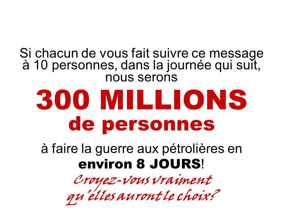 Si chacun de vous fait suivre ce message à 10 personnes, dans la journée qui suit, nous serons 300 MILLIONS de personnes à faire la guerre aux pétrolières en environ 8 JOURS .