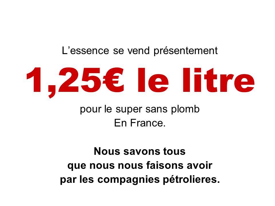 L'essence se vend présentement 1,25€ le litre pour le super sans plomb En France.