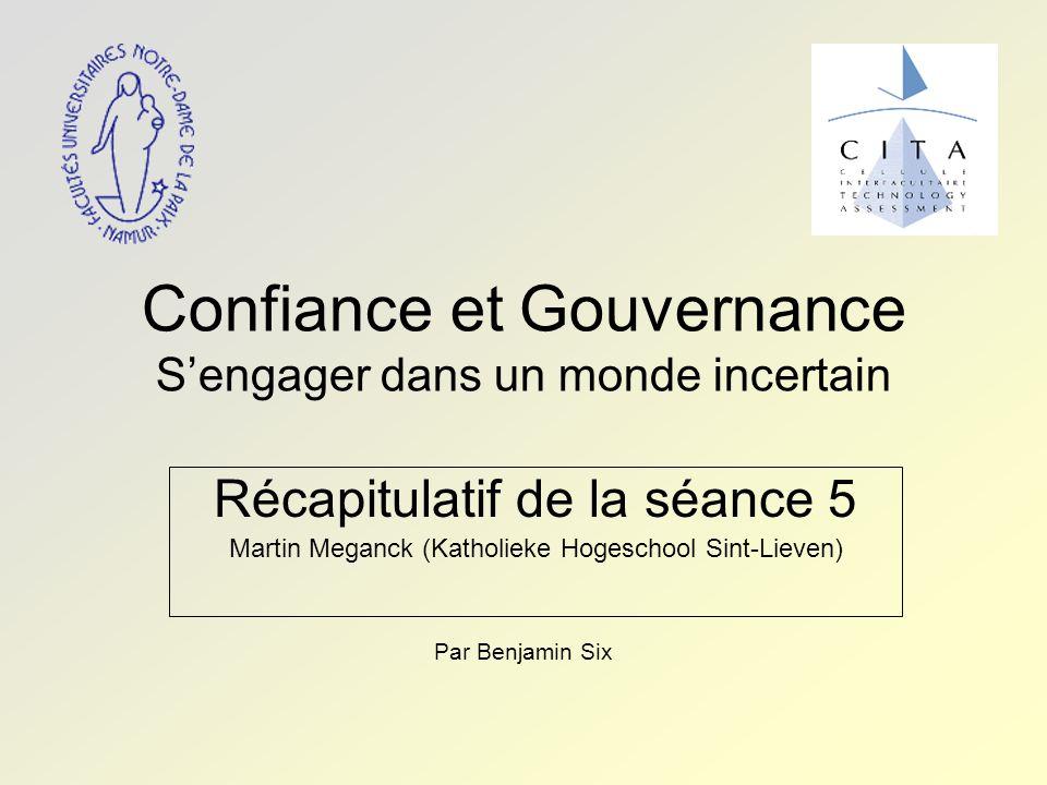 Confiance et Gouvernance S'engager dans un monde incertain Récapitulatif de la séance 5 Martin Meganck (Katholieke Hogeschool Sint-Lieven) Par Benjamin Six