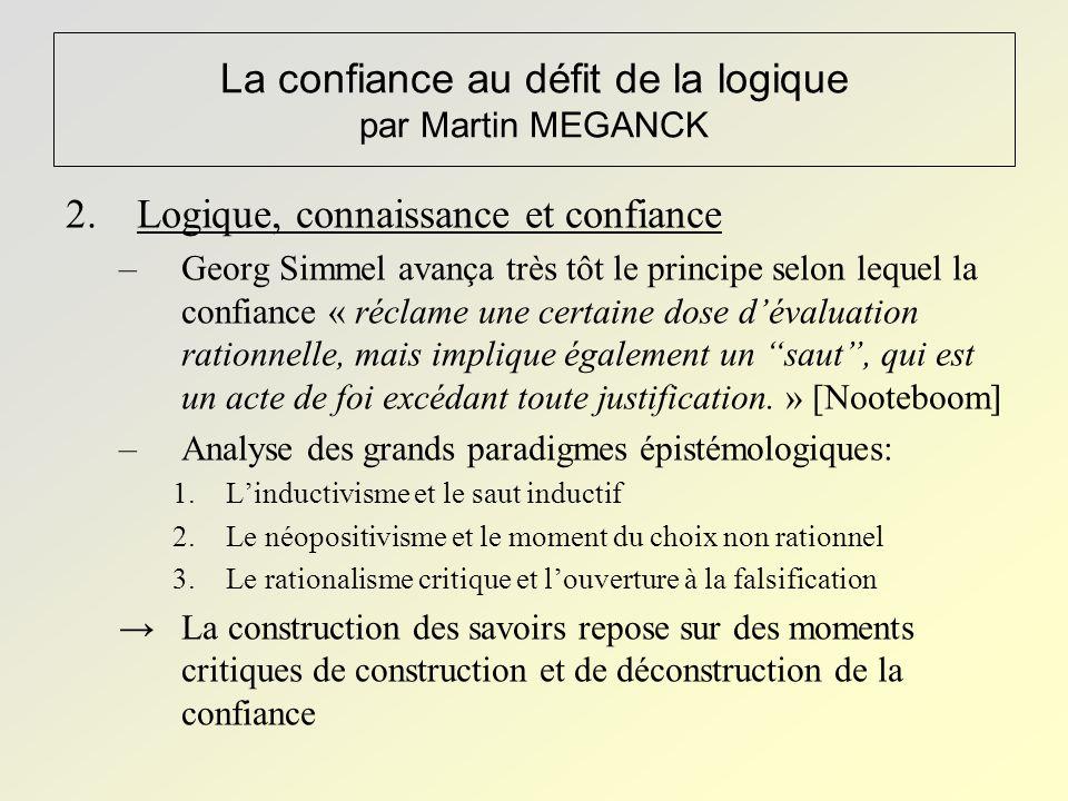La confiance au défit de la logique par Martin MEGANCK 2.Logique, connaissance et confiance –Georg Simmel avança très tôt le principe selon lequel la confiance « réclame une certaine dose d'évaluation rationnelle, mais implique également un saut , qui est un acte de foi excédant toute justification.