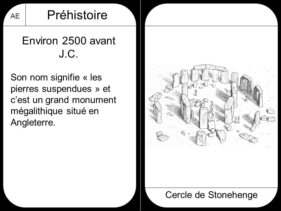 AE Préhistoire Cercle de Stonehenge Environ 2500 avant J.C. Son nom signifie « les pierres suspendues » et c'est un grand monument mégalithique situé