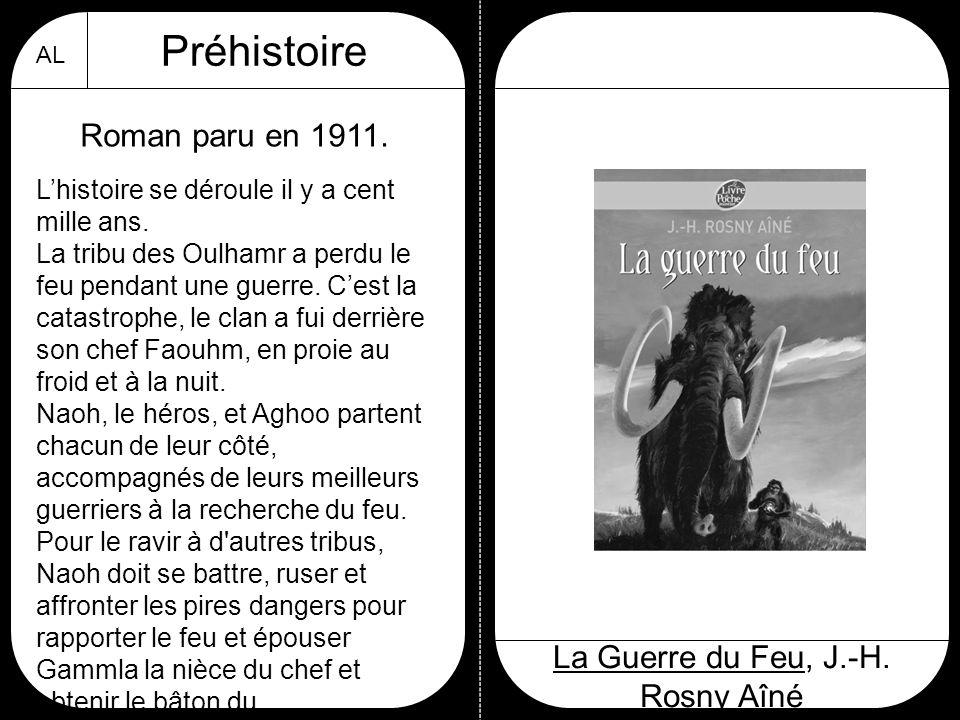 AL Préhistoire La Guerre du Feu, J.-H. Rosny Aîné Roman paru en 1911. L'histoire se déroule il y a cent mille ans. La tribu des Oulhamr a perdu le feu