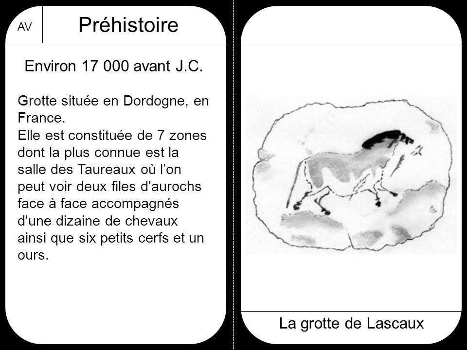 AV Préhistoire La grotte de Lascaux Environ 17 000 avant J.C. Grotte située en Dordogne, en France. Elle est constituée de 7 zones dont la plus connue