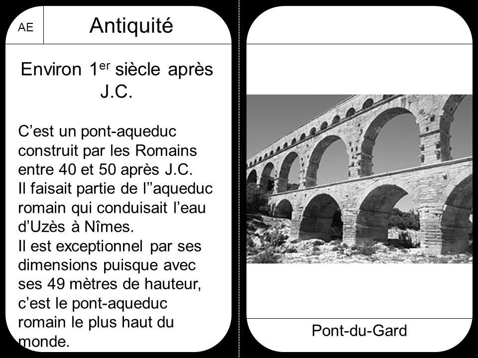 AE Antiquité Pont-du-Gard Environ 1 er siècle après J.C. C'est un pont-aqueduc construit par les Romains entre 40 et 50 après J.C. Il faisait partie d