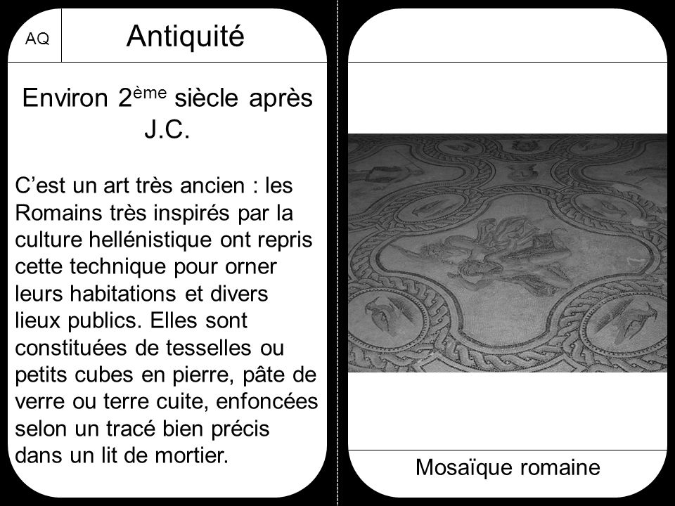 AQ Antiquité Mosaïque romaine Environ 2 ème siècle après J.C. C'est un art très ancien : les Romains très inspirés par la culture hellénistique ont re