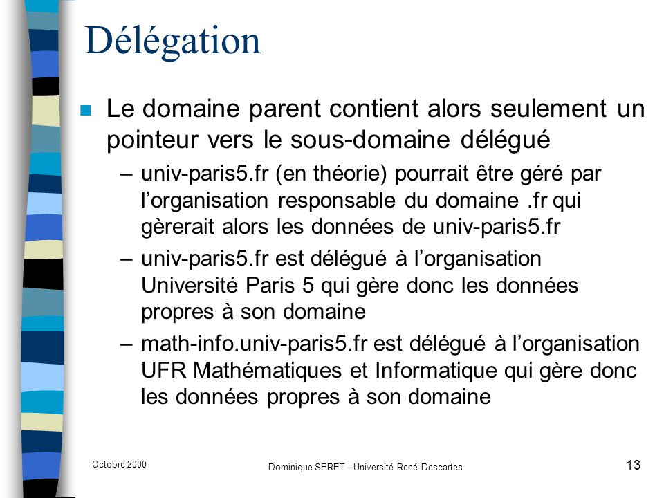 Octobre 2000 Dominique SERET - Université René Descartes 13 Délégation n Le domaine parent contient alors seulement un pointeur vers le sous-domaine d
