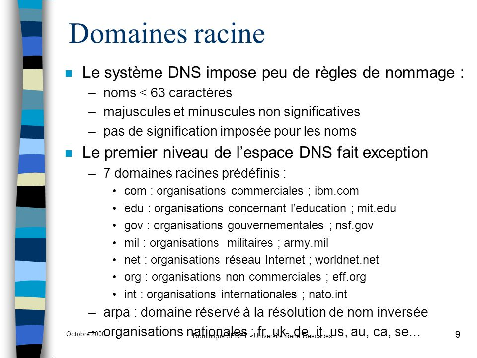 Octobre 2000 Dominique SERET - Université René Descartes 30 Enregistrement MX n MX = Mail eXchanger n Permet l'adressage Email sur la base du nom de domaine plutot que sur l'adresse du (des) serveur(s) de mail : –fplaye@centralweb.fr plutot que fplaye@m2.centralweb.fr –permet à l'émetteur d'ignorer la machine serveur de mail –permet le deplacement du serveur de mail vers une autre machine –permet la gestion de plusieurs serveurs de mail avec priorité dans l'ordre de consultation des serveurs n L'enregistrement MX est consulté par les mailers (SMTP client) n Tient compte des priorités; exemple –centralweb.fr INMX8 sun1.centralweb.fr –centralweb.fr INMX99 next.centralweb.fr