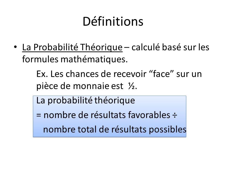 """Définitions • La Probabilité Théorique – calculé basé sur les formules mathématiques. Ex. Les chances de recevoir """"face"""" sur un pièce de monnaie est ½"""