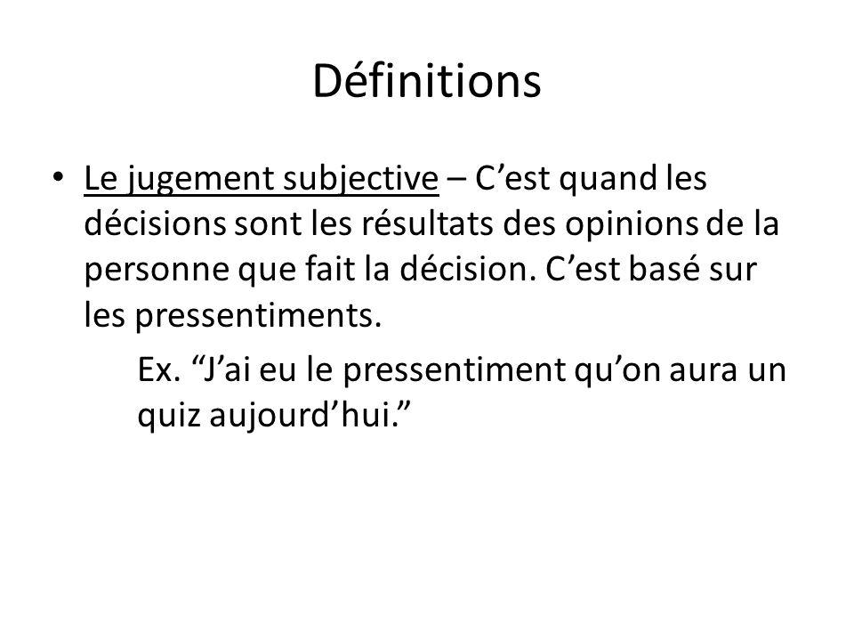 • Le jugement subjective – C'est quand les décisions sont les résultats des opinions de la personne que fait la décision. C'est basé sur les pressenti