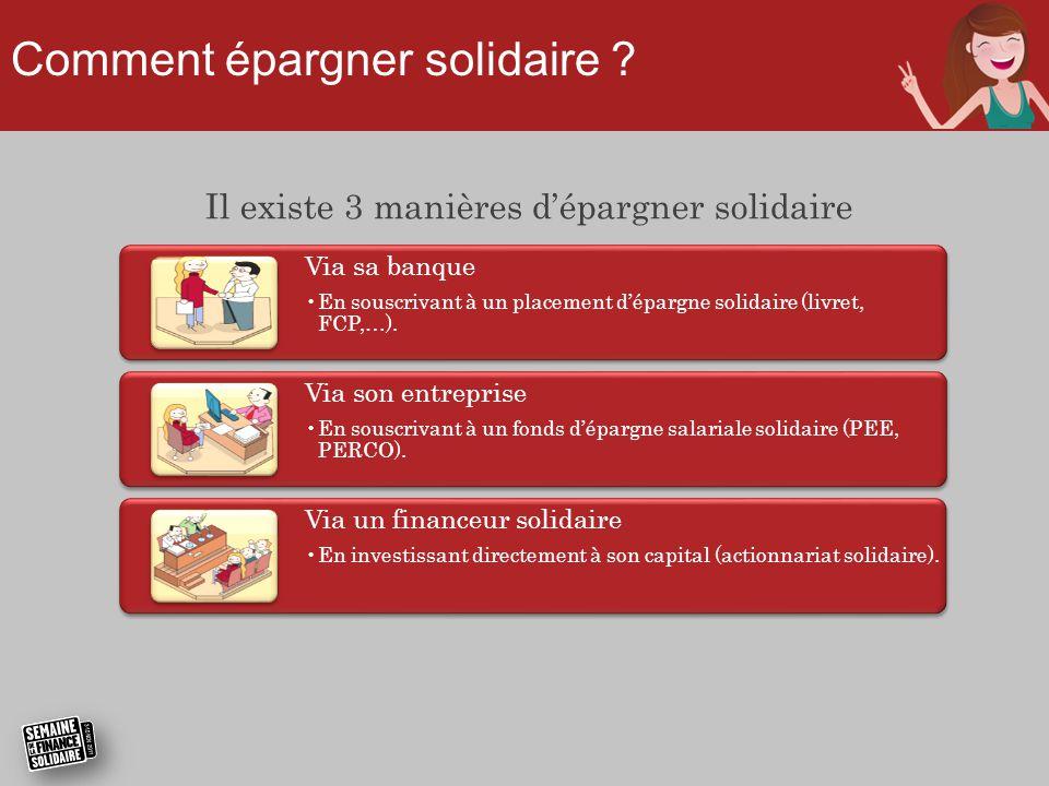 Il existe 3 manières d'épargner solidaire Via sa banque •En souscrivant à un placement d'épargne solidaire (livret, FCP,…).