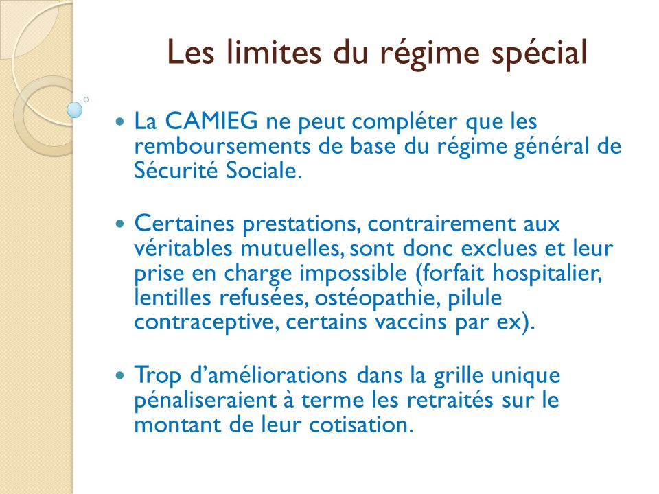 Les limites du régime spécial  La CAMIEG ne peut compléter que les remboursements de base du régime général de Sécurité Sociale.  Certaines prestati
