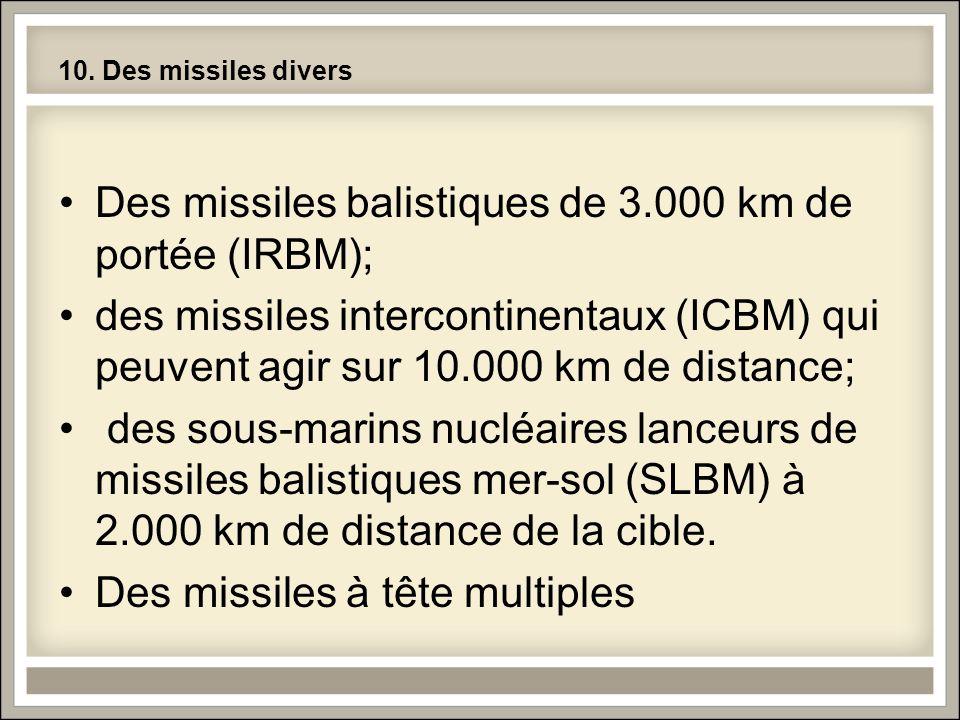 10. Des missiles divers •Des missiles balistiques de 3.000 km de portée (IRBM); •des missiles intercontinentaux (ICBM) qui peuvent agir sur 10.000 km
