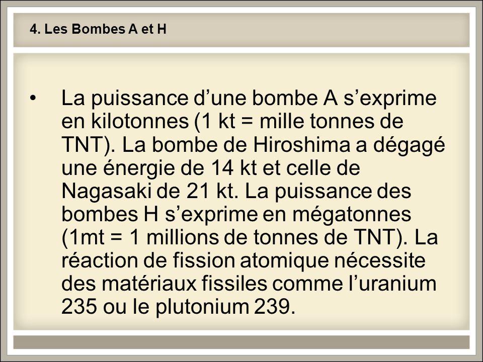 4. Les Bombes A et H •La puissance d'une bombe A s'exprime en kilotonnes (1 kt = mille tonnes de TNT). La bombe de Hiroshima a dégagé une énergie de 1