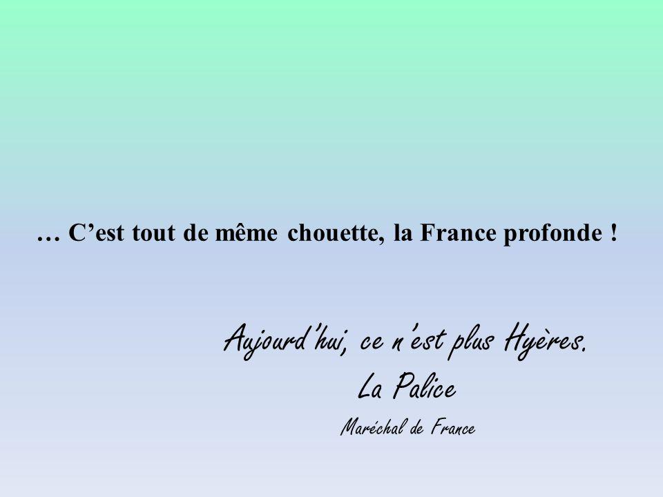 … C'est tout de même chouette, la France profonde ! Aujourd'hui, ce n'est plus Hyères. La Palice Maréchal de France
