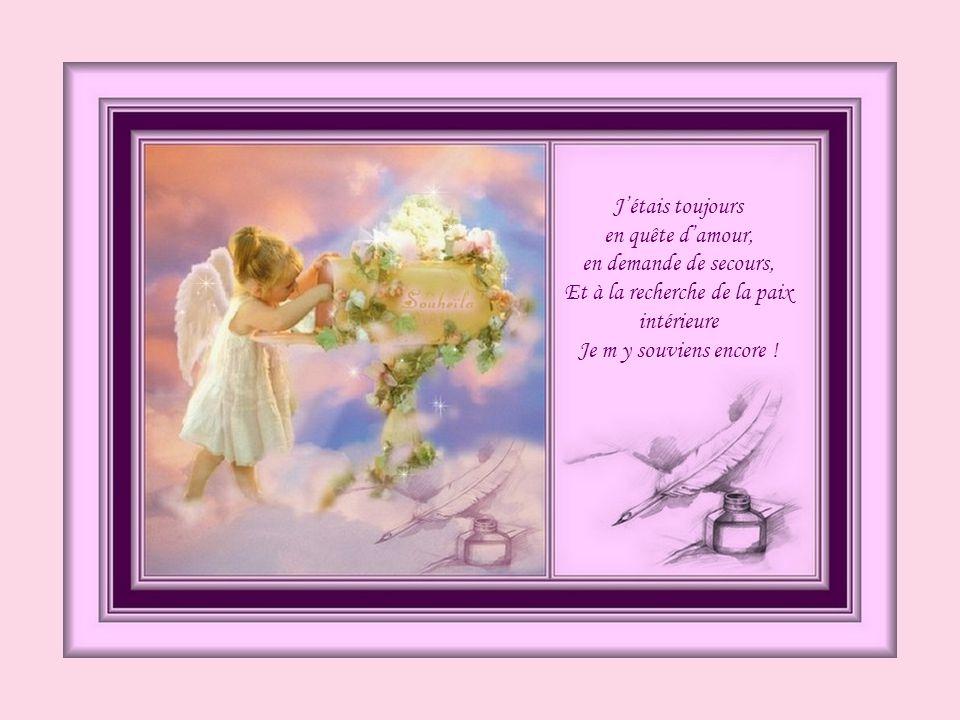J'étais toujours en quête d'amour, en demande de secours, Et à la recherche de la paix intérieure Je m y souviens encore !