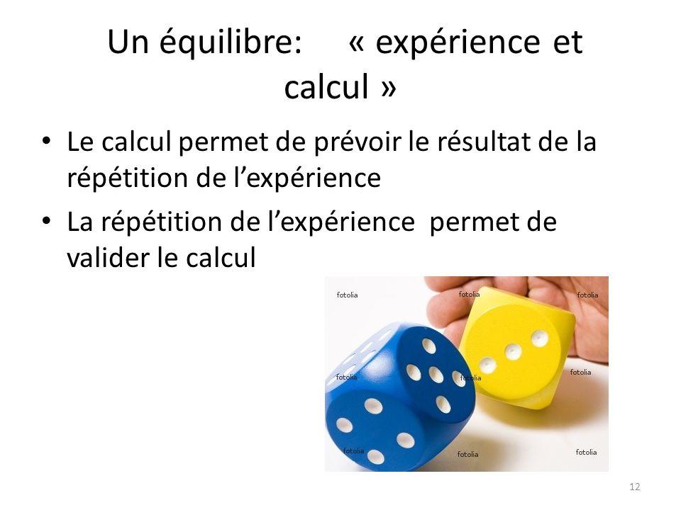 Un équilibre: « expérience et calcul » • Le calcul permet de prévoir le résultat de la répétition de l'expérience • La répétition de l'expérience permet de valider le calcul 12