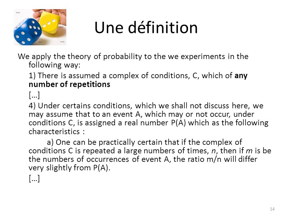 Une définition We apply the theory of probability to the we experiments in the following way: 1) There is assumed a complex of conditions, C, which of any number of repetitions […] 4) Under certains conditions, which we shall not discuss here, we may assume that to an event A, which may or not occur, under conditions C, is assigned a real number P(A) which as the following characteristics : a) One can be practically certain that if the complex of conditions C is repeated a large numbers of times, n, then if m is be the numbers of occurrences of event A, the ratio m/n will differ very slightly from P(A).