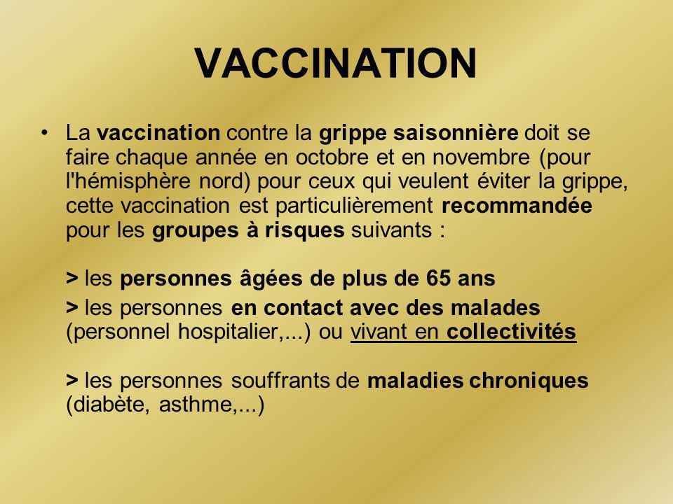 VACCINATION •La vaccination contre la grippe saisonnière doit se faire chaque année en octobre et en novembre (pour l hémisphère nord) pour ceux qui veulent éviter la grippe, cette vaccination est particulièrement recommandée pour les groupes à risques suivants : > les personnes âgées de plus de 65 ans > les personnes en contact avec des malades (personnel hospitalier,...) ou vivant en collectivités > les personnes souffrants de maladies chroniques (diabète, asthme,...)