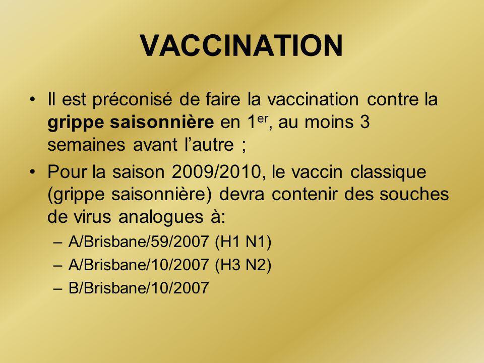 VACCINATION •Il est préconisé de faire la vaccination contre la grippe saisonnière en 1 er, au moins 3 semaines avant l'autre ; •Pour la saison 2009/2010, le vaccin classique (grippe saisonnière) devra contenir des souches de virus analogues à: –A/Brisbane/59/2007 (H1 N1) –A/Brisbane/10/2007 (H3 N2) –B/Brisbane/10/2007