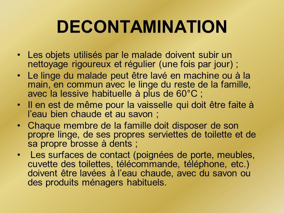 DECONTAMINATION •Les objets utilisés par le malade doivent subir un nettoyage rigoureux et régulier (une fois par jour) ; •Le linge du malade peut être lavé en machine ou à la main, en commun avec le linge du reste de la famille, avec la lessive habituelle à plus de 60°C ; •Il en est de même pour la vaisselle qui doit être faite à l'eau bien chaude et au savon ; •Chaque membre de la famille doit disposer de son propre linge, de ses propres serviettes de toilette et de sa propre brosse à dents ; • Les surfaces de contact (poignées de porte, meubles, cuvette des toilettes, télécommande, téléphone, etc.) doivent être lavées à l'eau chaude, avec du savon ou des produits ménagers habituels.