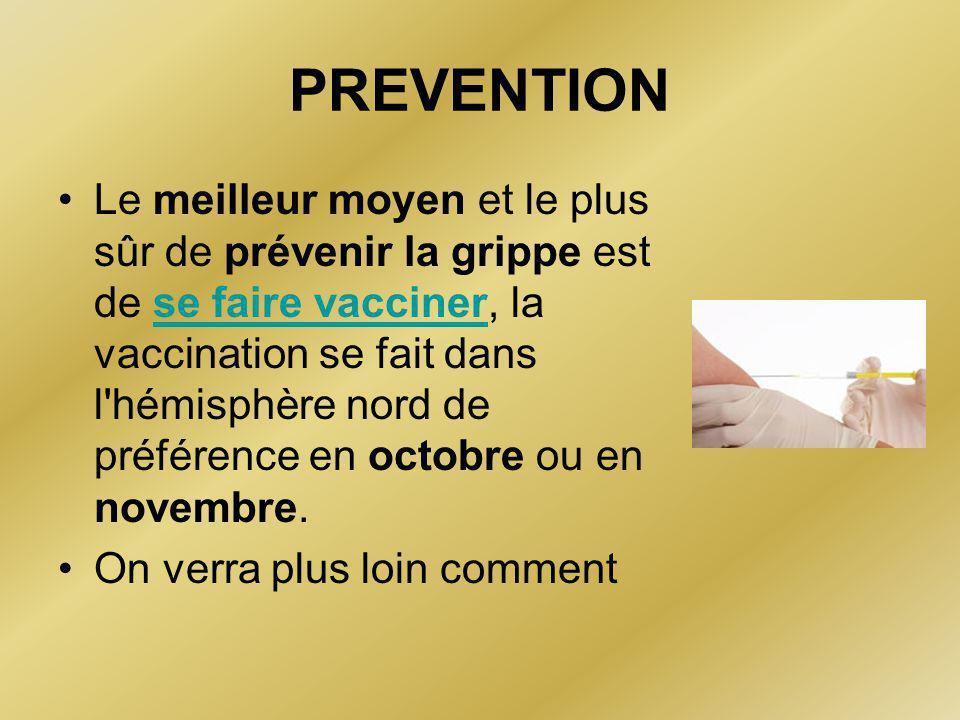 PREVENTION •Le meilleur moyen et le plus sûr de prévenir la grippe est de se faire vacciner, la vaccination se fait dans l hémisphère nord de préférence en octobre ou en novembre.se faire vacciner •On verra plus loin comment