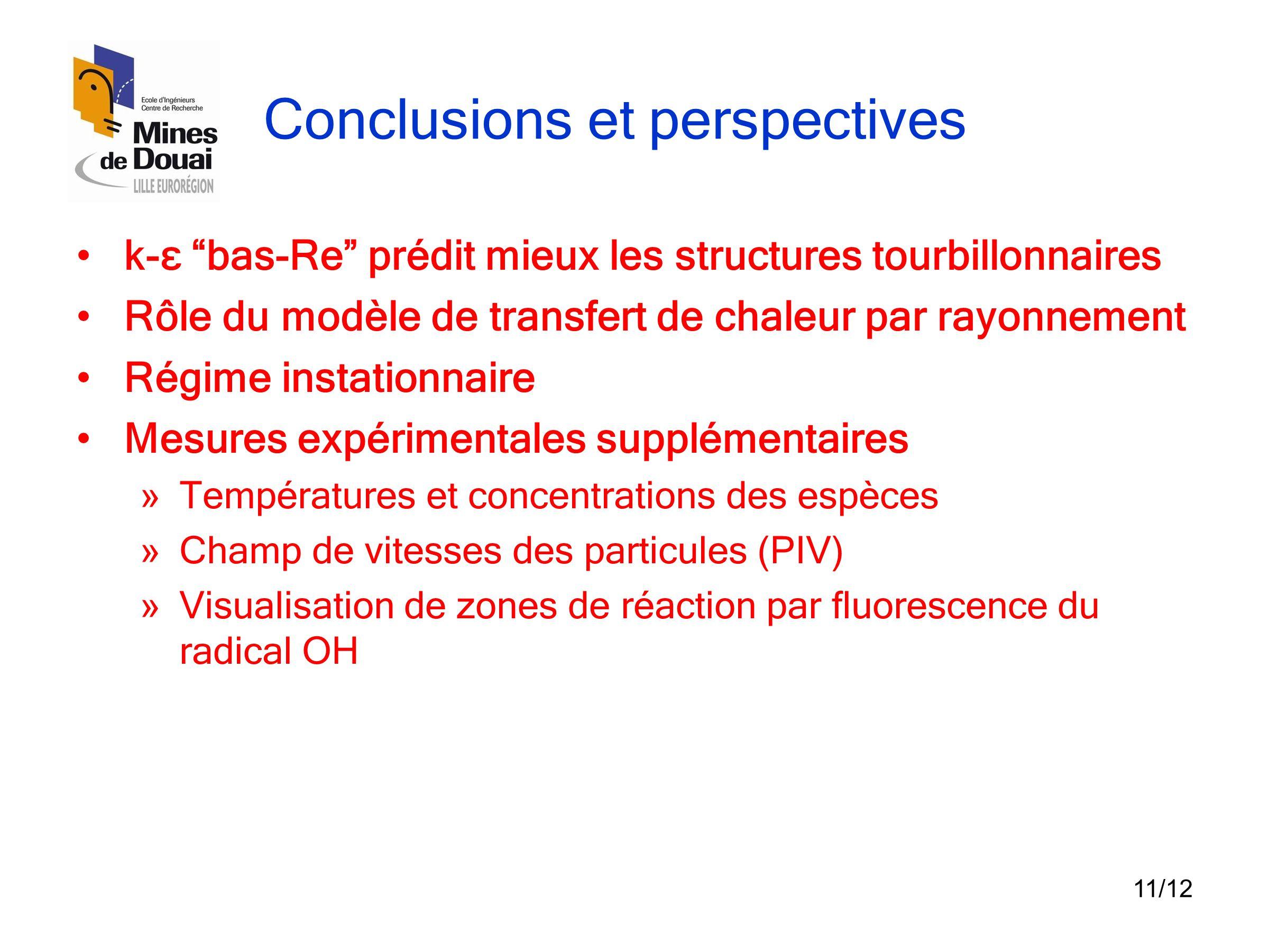 """11/12 Conclusions et perspectives •k-ε """"bas-Re"""" prédit mieux les structures tourbillonnaires •Rôle du modèle de transfert de chaleur par rayonnement •"""
