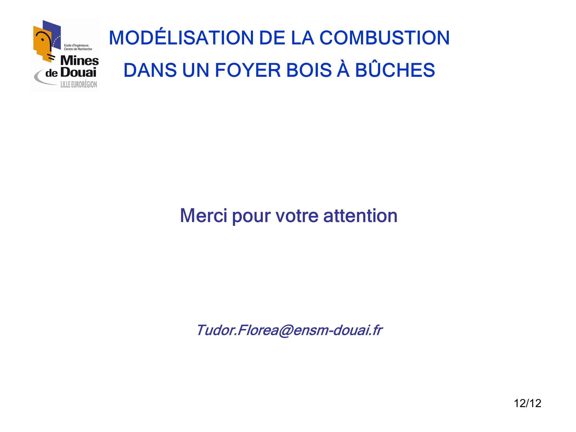 12/12 MODÉLISATION DE LA COMBUSTION DANS UN FOYER BOIS À BÛCHES Merci pour votre attention Tudor.Florea@ensm-douai.fr