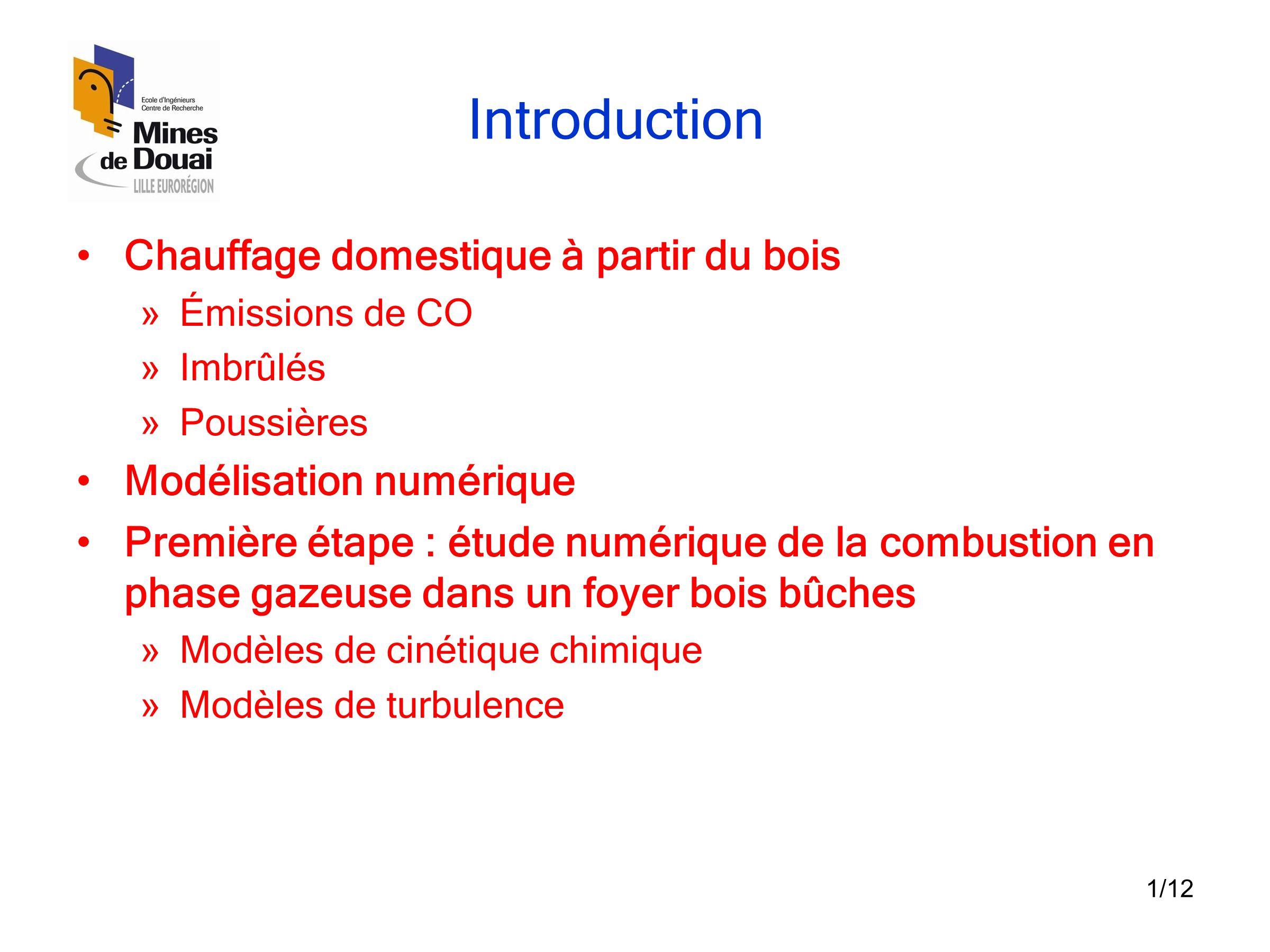1/12 Introduction •Chauffage domestique à partir du bois » Émissions de CO » Imbrûlés » Poussières •Modélisation numérique •Première étape : étude num