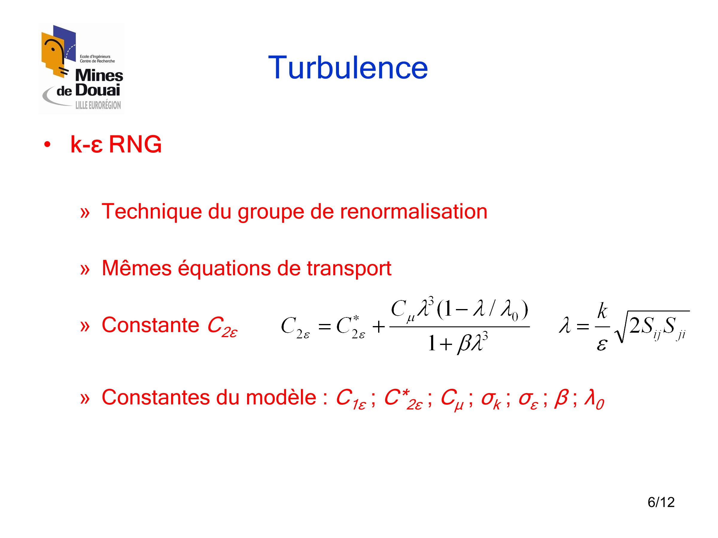 6/12 Turbulence •k-ε RNG » Technique du groupe de renormalisation » Mêmes équations de transport » Constante C 2ε » Constantes du modèle : C 1ε ; C* 2ε ; C μ ; σ k ; σ ε ; β ; λ 0