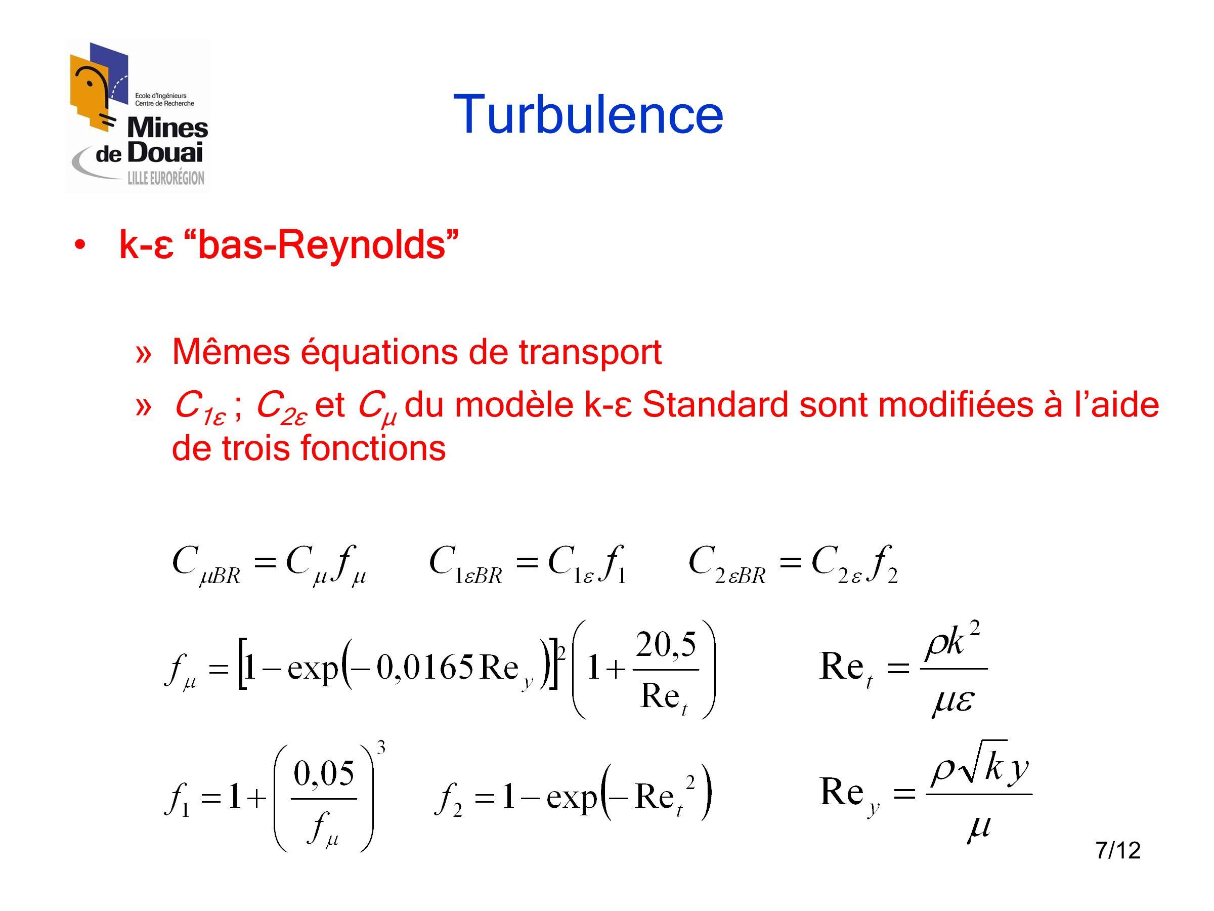 """7/12 Turbulence •k-ε """"bas-Reynolds"""" » Mêmes équations de transport » C 1ε ; C 2ε et C μ du modèle k-ε Standard sont modifiées à l'aide de trois foncti"""
