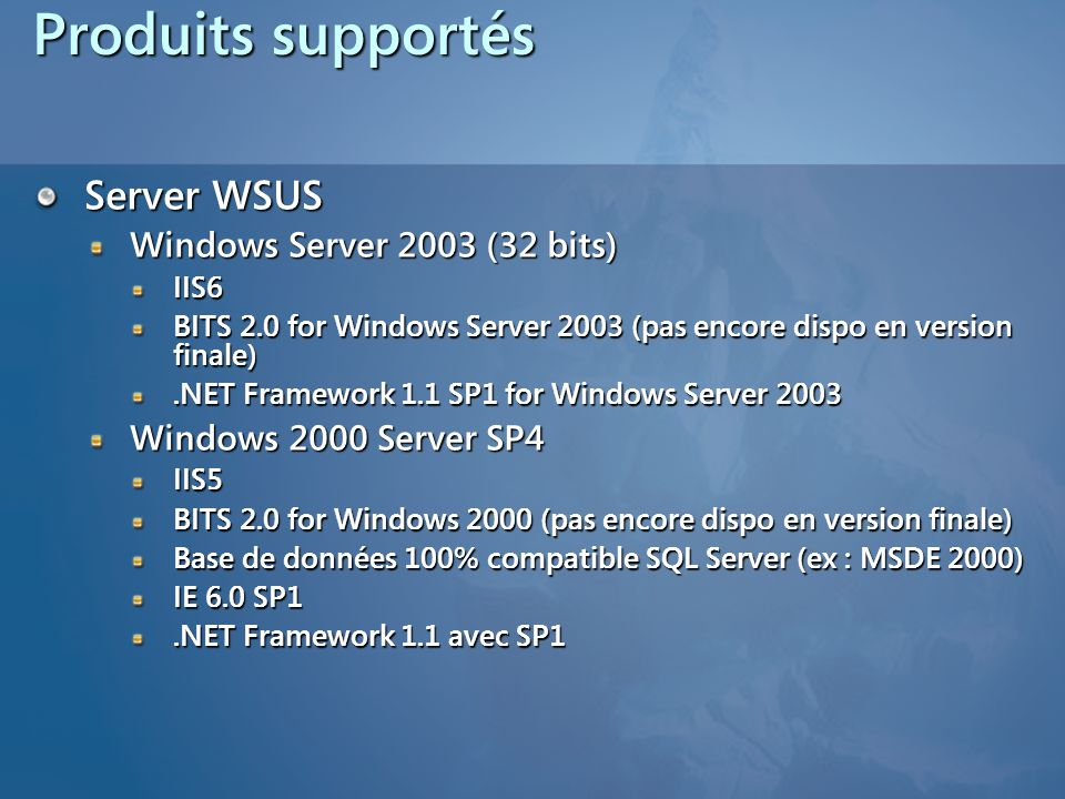 Produits supportés Server WSUS Windows Server 2003 (32 bits) IIS6 BITS 2.0 for Windows Server 2003 (pas encore dispo en version finale).NET Framework 1.1 SP1 for Windows Server 2003 Windows 2000 Server SP4 IIS5 BITS 2.0 for Windows 2000 (pas encore dispo en version finale) Base de données 100% compatible SQL Server (ex : MSDE 2000) IE 6.0 SP1.NET Framework 1.1 avec SP1