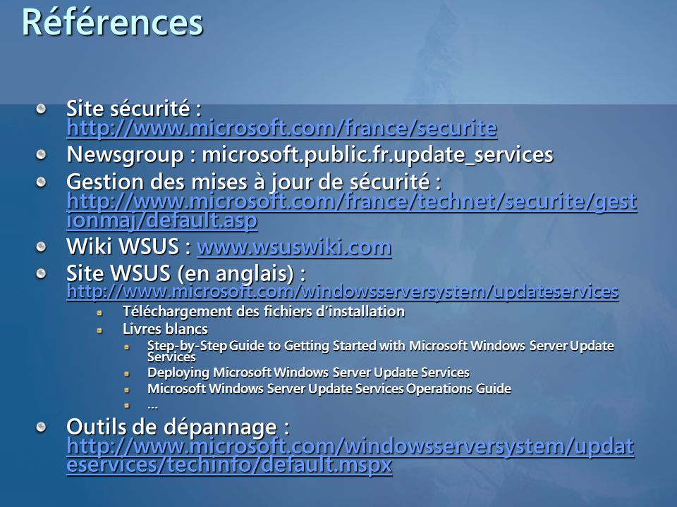 Références Site sécurité : http://www.microsoft.com/france/securite http://www.microsoft.com/france/securite Newsgroup : microsoft.public.fr.update_services Gestion des mises à jour de sécurité : http://www.microsoft.com/france/technet/securite/gest ionmaj/default.asp http://www.microsoft.com/france/technet/securite/gest ionmaj/default.asp http://www.microsoft.com/france/technet/securite/gest ionmaj/default.asp Wiki WSUS : www.wsuswiki.com www.wsuswiki.com Site WSUS (en anglais) : http://www.microsoft.com/windowsserversystem/updateservices http://www.microsoft.com/windowsserversystem/updateservices Téléchargement des fichiers d'installation Livres blancs Step-by-Step Guide to Getting Started with Microsoft Windows Server Update Services Deploying Microsoft Windows Server Update Services Microsoft Windows Server Update Services Operations Guide … Outils de dépannage : http://www.microsoft.com/windowsserversystem/updat eservices/techinfo/default.mspx http://www.microsoft.com/windowsserversystem/updat eservices/techinfo/default.mspx http://www.microsoft.com/windowsserversystem/updat eservices/techinfo/default.mspx