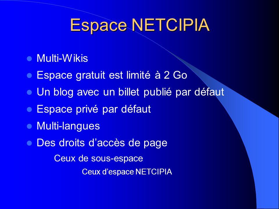 Espace NETCIPIA  Multi-Wikis  Espace gratuit est limité à 2 Go  Un blog avec un billet publié par défaut  Espace privé par défaut  Multi-langues  Des droits d'accès de page Ceux de sous-espace Ceux d'espace NETCIPIA