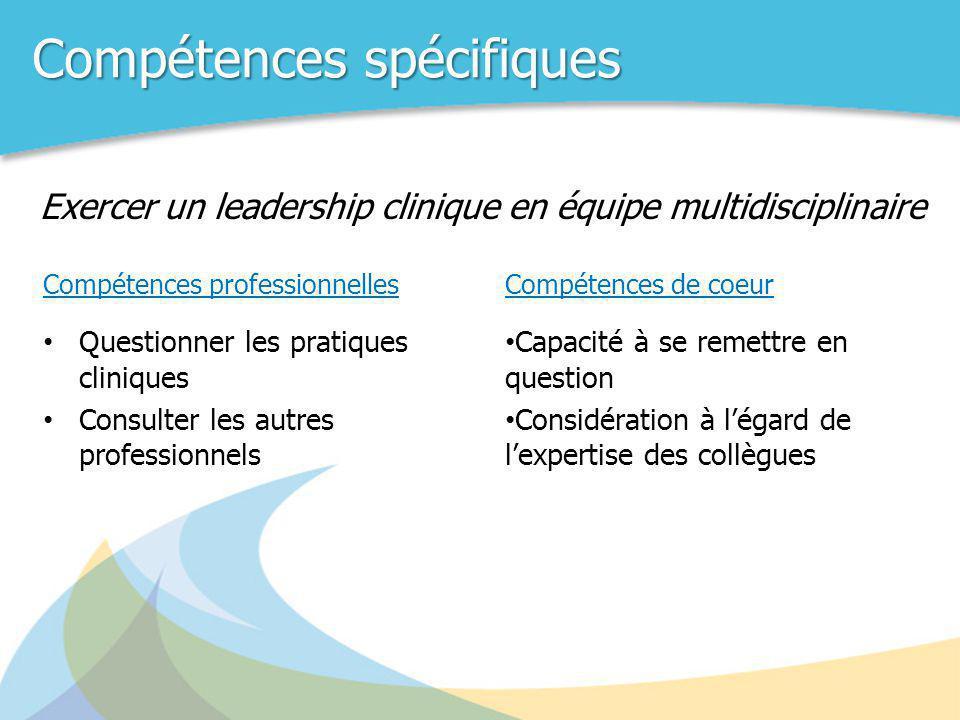 Compétences spécifiques Compétences professionnelles • Questionner les pratiques cliniques • Consulter les autres professionnels Exercer un leadership