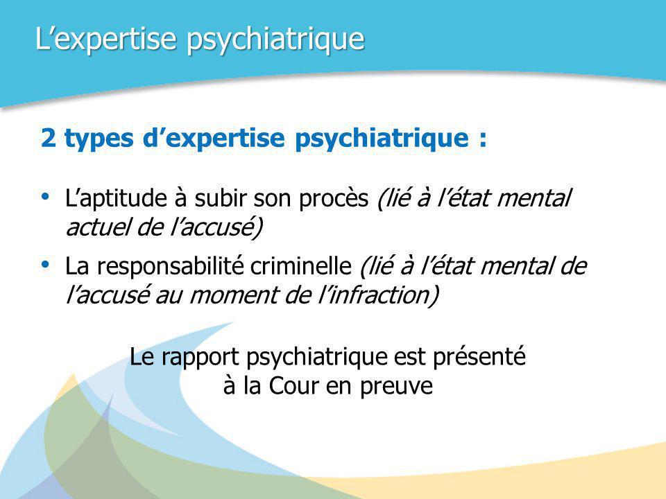 L'expertise psychiatrique 2 types d'expertise psychiatrique : • L'aptitude à subir son procès (lié à l'état mental actuel de l'accusé) • La responsabi