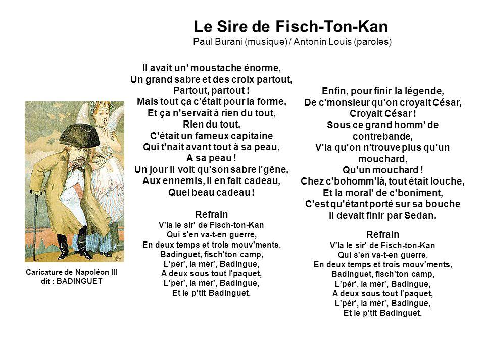 Caricature de Napoléon III dit : BADINGUET Le Sire de Fisch-Ton-Kan Paul Burani (musique) / Antonin Louis (paroles) Il avait un moustache énorme, Un grand sabre et des croix partout, Partout, partout .