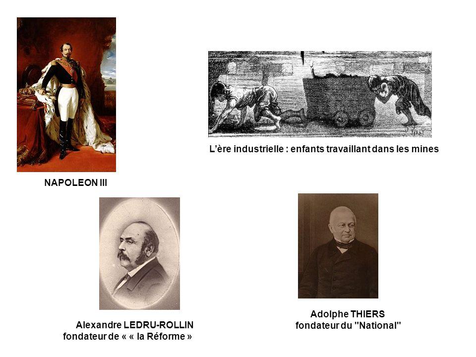 Adolphe THIERS fondateur du National NAPOLEON III L'ère industrielle : enfants travaillant dans les mines Alexandre LEDRU-ROLLIN fondateur de « « la Réforme »