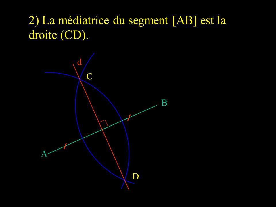 B A D C d 2) La médiatrice du segment [AB] est la droite (CD).
