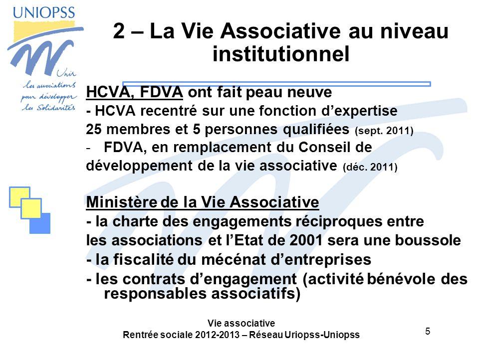 5 Vie associative Rentrée sociale 2012-2013 – Réseau Uriopss-Uniopss 2 – La Vie Associative au niveau institutionnel HCVA, FDVA ont fait peau neuve - HCVA recentré sur une fonction d'expertise 25 membres et 5 personnes qualifiées (sept.