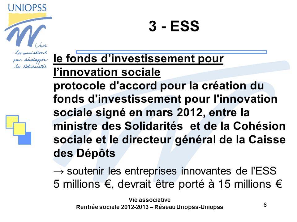 6 Vie associative Rentrée sociale 2012-2013 – Réseau Uriopss-Uniopss 3 - ESS le fonds d'investissement pour l'innovation sociale protocole d accord pour la création du fonds d investissement pour l innovation sociale signé en mars 2012, entre la ministre des Solidarités et de la Cohésion sociale et le directeur général de la Caisse des Dépôts → soutenir les entreprises innovantes de l ESS 5 millions €, devrait être porté à 15 millions €