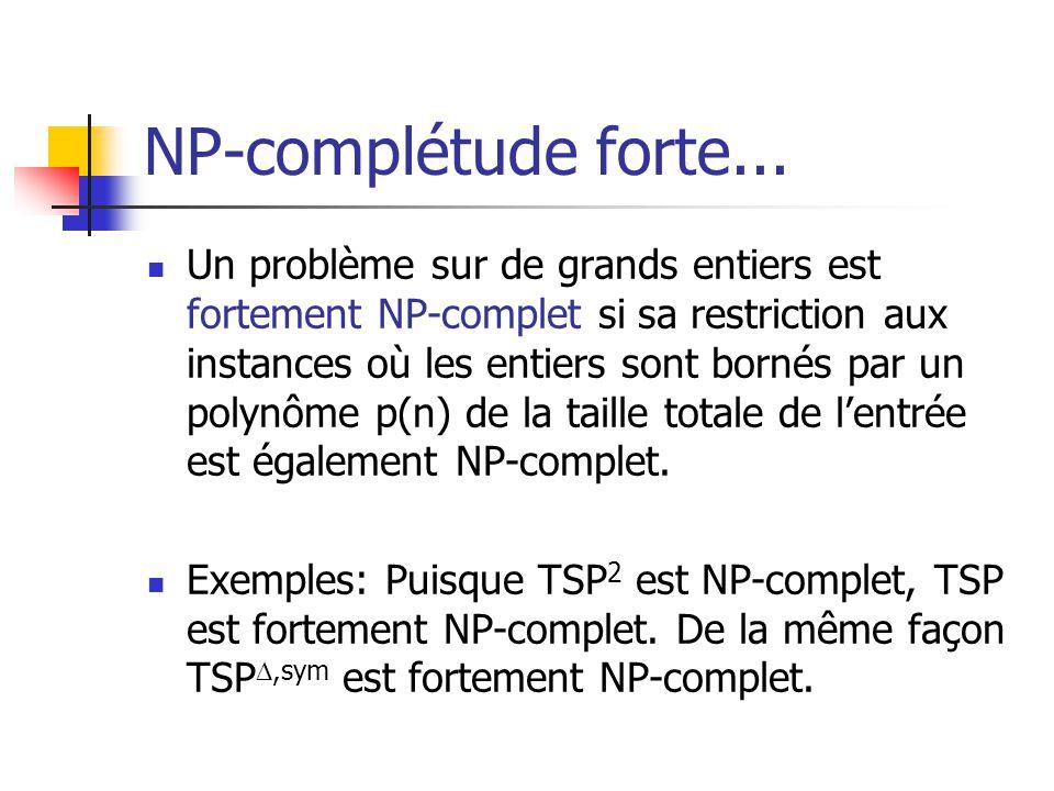 NP-complétude forte...  Un problème sur de grands entiers est fortement NP-complet si sa restriction aux instances où les entiers sont bornés par un