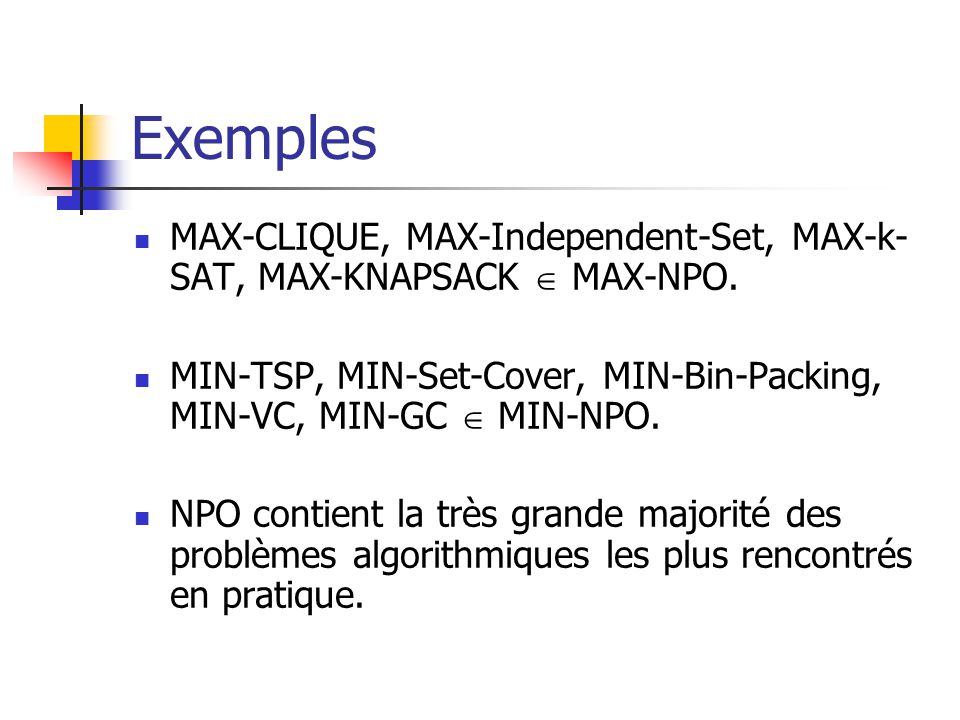 Exemples  MAX-CLIQUE, MAX-Independent-Set, MAX-k- SAT, MAX-KNAPSACK  MAX-NPO.  MIN-TSP, MIN-Set-Cover, MIN-Bin-Packing, MIN-VC, MIN-GC  MIN-NPO. 
