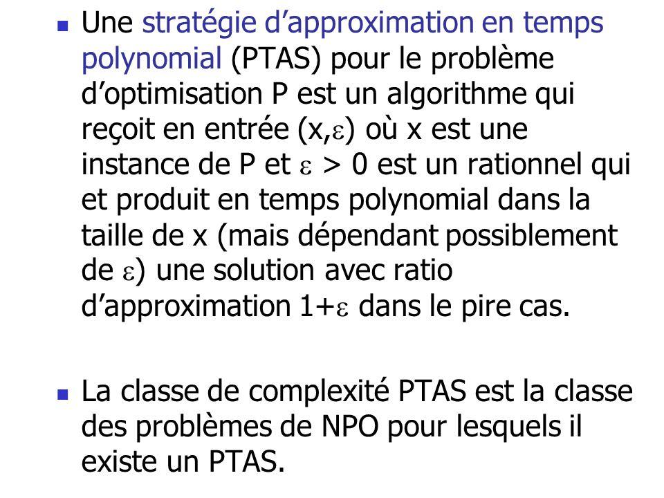  Une stratégie d'approximation en temps polynomial (PTAS) pour le problème d'optimisation P est un algorithme qui reçoit en entrée (x,  ) où x est u