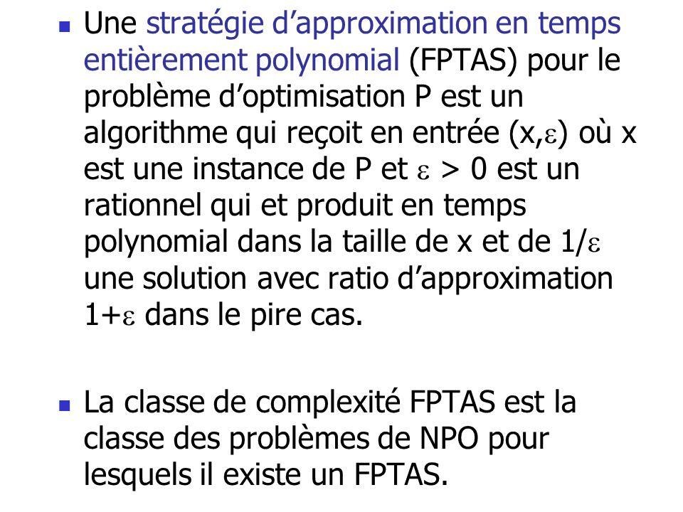  Une stratégie d'approximation en temps entièrement polynomial (FPTAS) pour le problème d'optimisation P est un algorithme qui reçoit en entrée (x, 