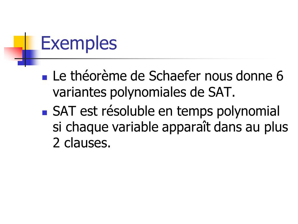 Exemples  Le théorème de Schaefer nous donne 6 variantes polynomiales de SAT.  SAT est résoluble en temps polynomial si chaque variable apparaît dan