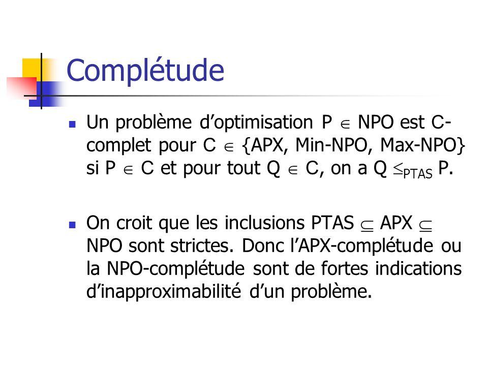 Complétude  Un problème d'optimisation P  NPO est C - complet pour C  {APX, Min-NPO, Max-NPO} si P  C et pour tout Q  C, on a Q  PTAS P.  On cr